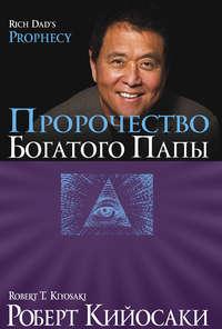 Кийосаки, Роберт  - Пророчество богатого папы