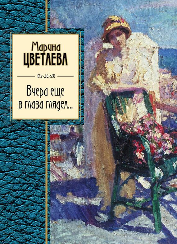 Марина Цветаева Вчера еще в глаза глядел (сборник) цветаева м и вчера еще в глаза глядел