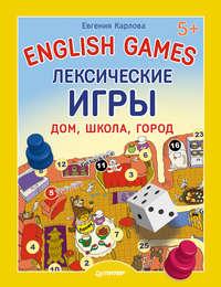 Карлова, Евгения  - English games. Лексические игры. Дом, школа, город