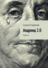Горбачев, Сергей  - Андроид 2.0