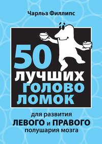 Филлипс, Чарльз  - 50 лучших головоломок для развития левого и правого полушария мозга
