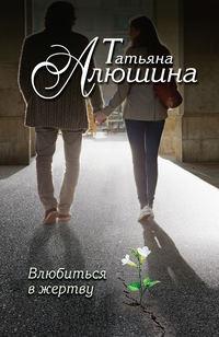 Алюшина, Татьяна  - Влюбиться в жертву