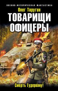 Таругин, Олег  - Товарищи офицеры. Смерть Гудериану!