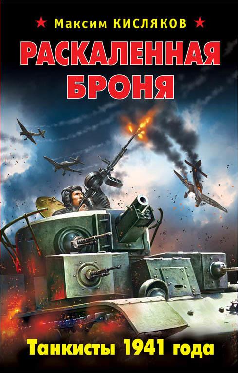 Максим Кисляков Раскаленная броня. Танкисты 1941 года савицкий г яростный поход танковый ад 1941 года