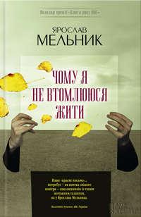 Мельник, Ярослав  - Чому яне втомлююся жити