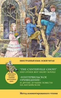 - «Кентервильское привидение» и другие лучшие повести на английском / &#8220The Canterville Ghost&#8221 and other Best Short Novels. Метод комментированного чтения
