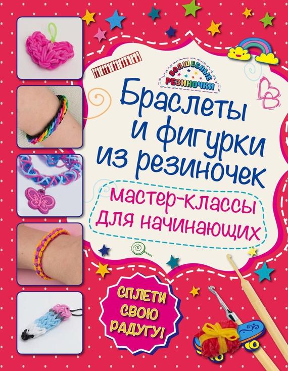 Мария Крупская Браслеты и фигурки из резиночек. Мастер-классы для начинающих самые популярные браслеты из резиночек