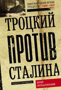 - Троцкий против Сталина. Эмигрантский архив Л. Д. Троцкого. 1929–1932