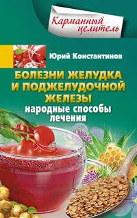 Константинов, Юрий  - Болезни желудка и поджелудочной железы. Народные способы лечения