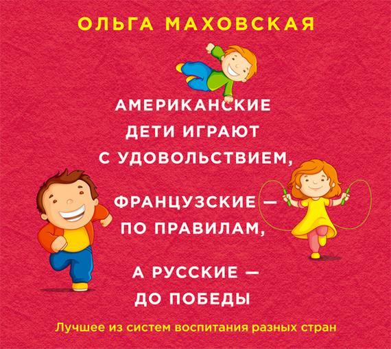 Ольга Маховская Американские дети играют с удовольствием, французские – по правилам, а русские – до победы. Лучшее из систем воспитания разных стран маховская ольга ивановна