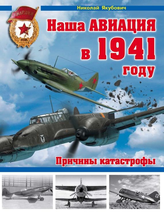 Николай Якубович Наша авиация в 1941 году. Причины катастрофы