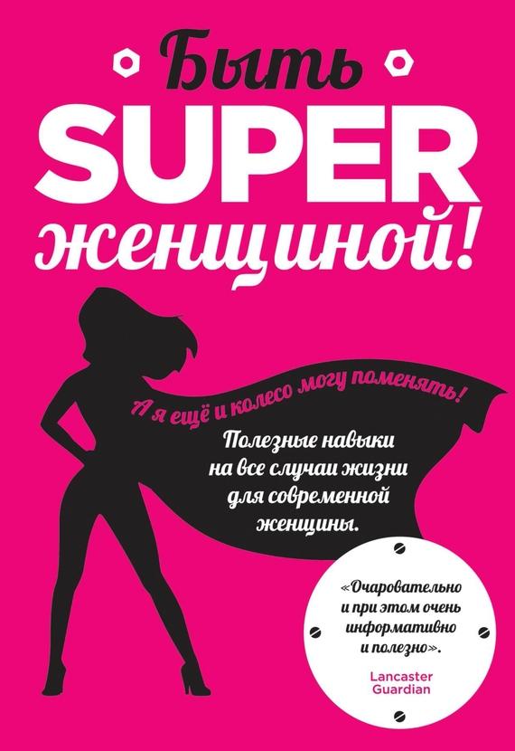 Быть superженщиной! Полезные навыки на все случаи жизни для современной женщины случается активно и целеустремленно