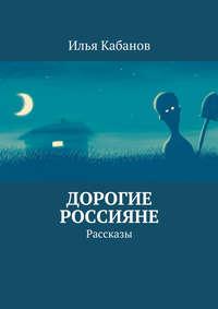 Кабанов, Илья  - Дорогие россияне. Рассказы