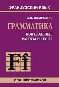 Иванченко, Анна  - Контрольные работы и тесты по грамматике французского языка. 6–9 классы