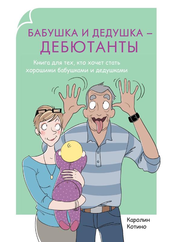 Бабушка и дедушка – дебютанты. Книга для тех, кто хочет стать хорошими бабушками и дедушками