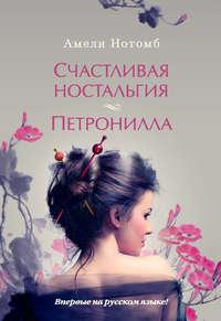 Нотомб, Амели  - Счастливая ностальгия. Петронилла (сборник)