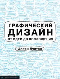 Луптон, Эллен  - Графический дизайн от идеи до воплощения