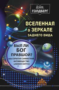 Голдберг, Дэйв  - Вселенная в зеркале заднего вида. Был ли Бог правшой? Или скрытая симметрия, антивещество и бозон Хиггса