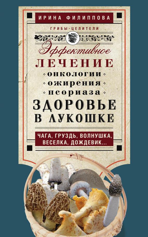 Ирина Филиппова Здоровье в лукошке. Эффективное лечение онкологии, ожирения, псориаза. Чага, груздь, волнушка, веселка, дождевик…