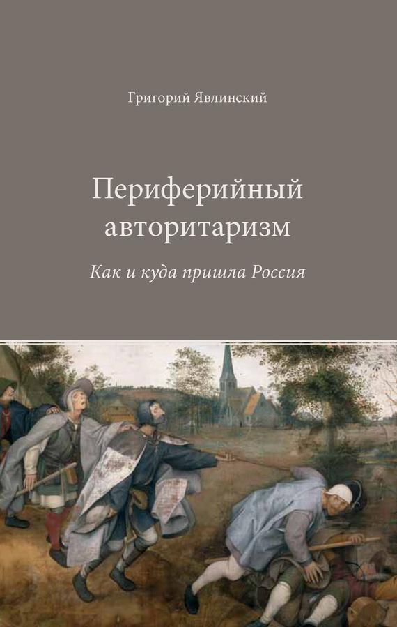 Григорий Явлинский Периферийный авторитаризм. Как и куда пришла Россия