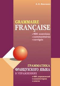 Иванченко, Анна  - Грамматика французского языка в упражнениях: 400 упражнений с ключами и комментариями