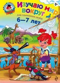 Липская, Наталья  - Изучаю мир вокруг. Для детей 6–7 лет