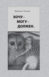 Толстых, Валентин  - Хочу – Могу – Должен. Опыт общественной автобиографии личности