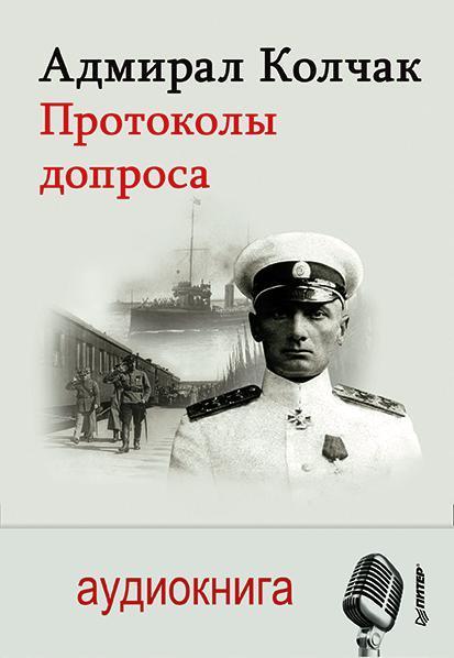 Александр Васильевич Колчак Адмирал Колчак. Протоколы допроса
