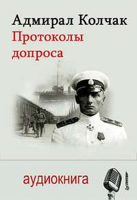 Александр Васильевич Колчак - Адмирал Колчак. Протоколы допроса