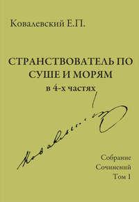Ковалевский, Е. П.  - Собрание сочинений. Том 1. Странствователь по суше и морям