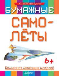 Хакимуллин, Альберт  - Бумажные самолёты. Коллекция летающих моделей