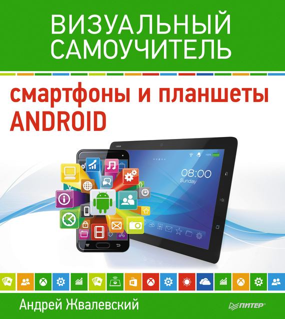 Андрей Жвалевский Смартфоны и планшеты Android. Визуальный самоучитель андрей жвалевский смартфоны и планшеты android визуальный самоучитель