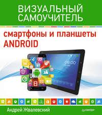 Жвалевский, Андрей  - Смартфоны и планшеты Android. Визуальный самоучитель