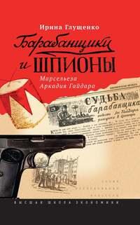 Глущенко, Ирина  - Барабанщики и шпионы. Марсельеза Аркадия Гайдара