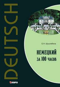 Шушлебина, Е. Н.  - Немецкий язык за 100 часов (+MP3)