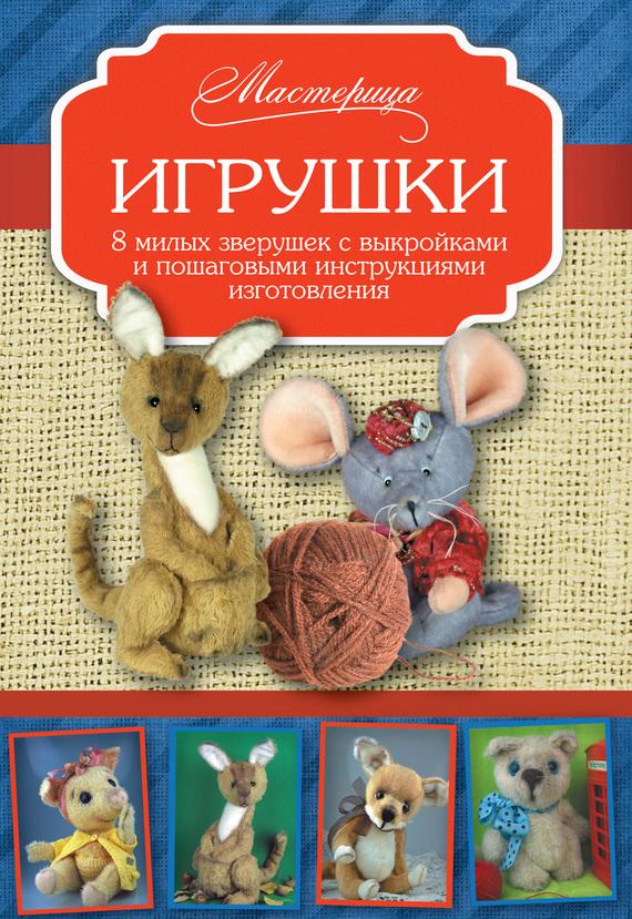 Игрушки. 8 милых зверушек с выкройками и пошаговыми инструкциями изготовления от ЛитРес
