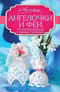 Чернобаева, Любовь  - Ангелочки и феи. 10 мастер-классов в разных техниках
