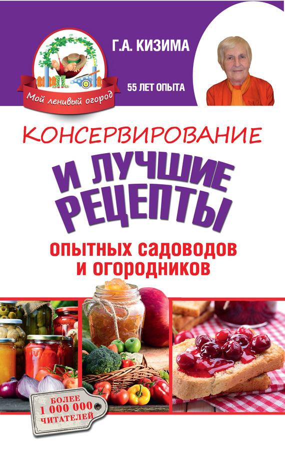 Галина Кизима - Консервирование и лучшие кулинарные рецепты опытных садоводов и огородников