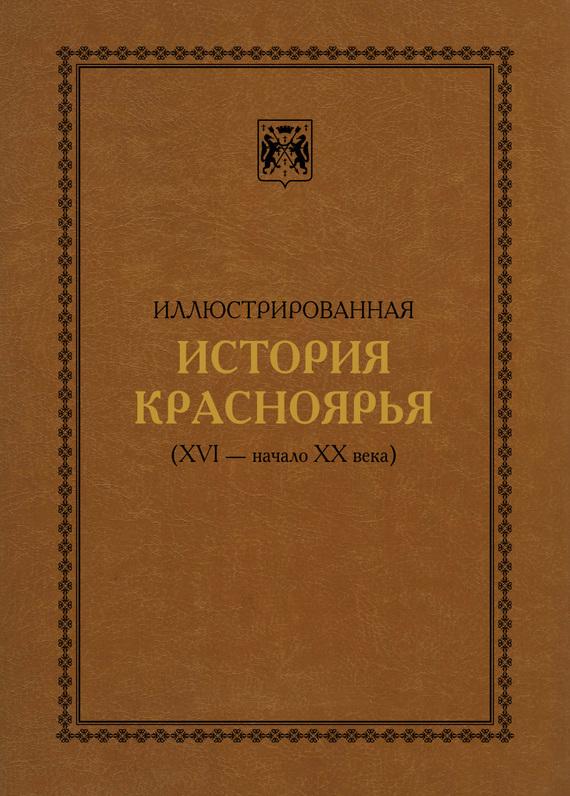 В. А. Безруких Иллюстрированная история Красноярья (XVI – начало XX века) ISBN: 978-5-901926-09-3