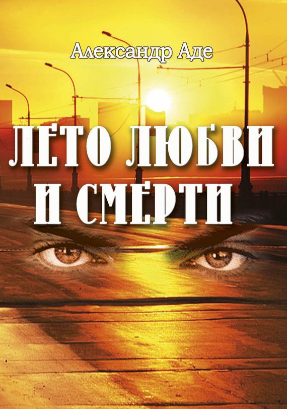Александр Аде Лето любви и смерти  александр аде осень надежды