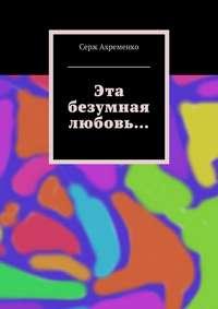Ахременко, Серж  - Эта безумная любовь…