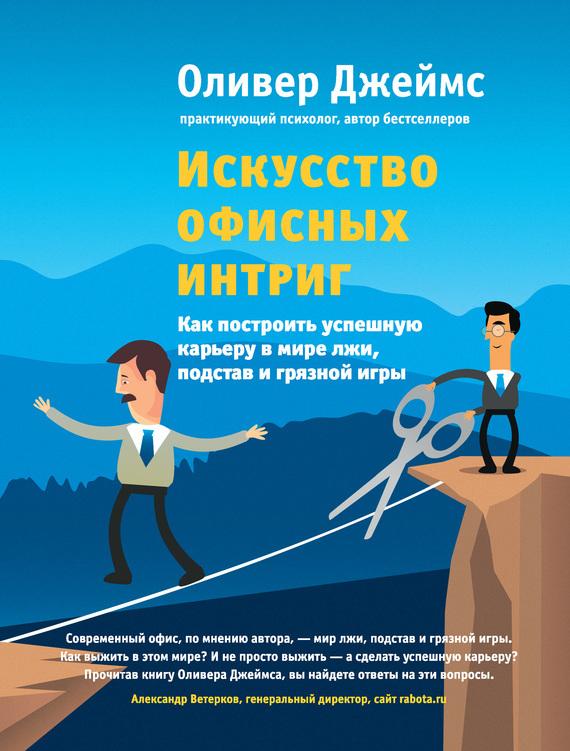 Обложка книги Искусство офисных интриг. Как построить успешную карьеру в мире лжи, подстав и грязной игры, автор Джеймс, Оливер