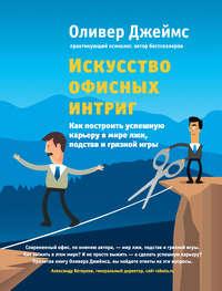 Джеймс, Оливер  - Искусство офисных интриг. Как построить успешную карьеру в мире лжи, подстав и грязной игры