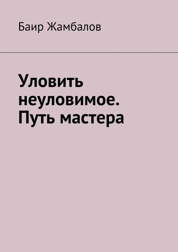 Баир Жамбалов Уловить неуловимое. Путь мастера