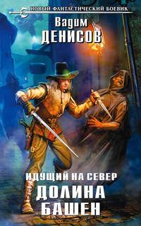 Денисов, Вадим  - Идущий на Север. Долина Башен