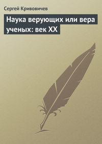 Кривовичев, Сергей  - Наука верующих или вера ученых: век XX