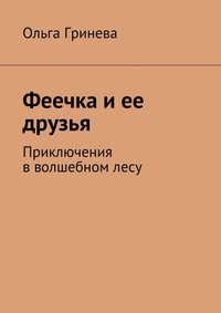 Гринева, Ольга  - Феечка иее друзья. Приключения вволшебномлесу