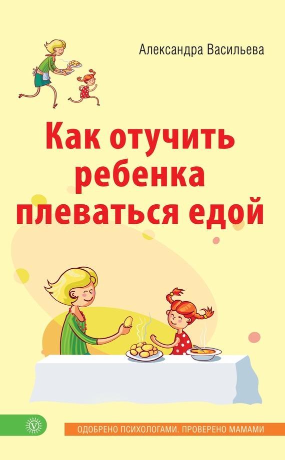 Александра Васильева Как отучить ребенка плеваться едой