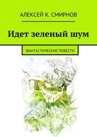 Смирнов, Алексей  - Идет зеленый шум (сборник)