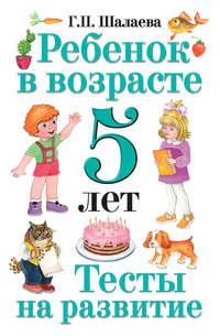 Шалаева, Г. П.  - Ребенок в возрасте 5 лет. Тесты на развитие